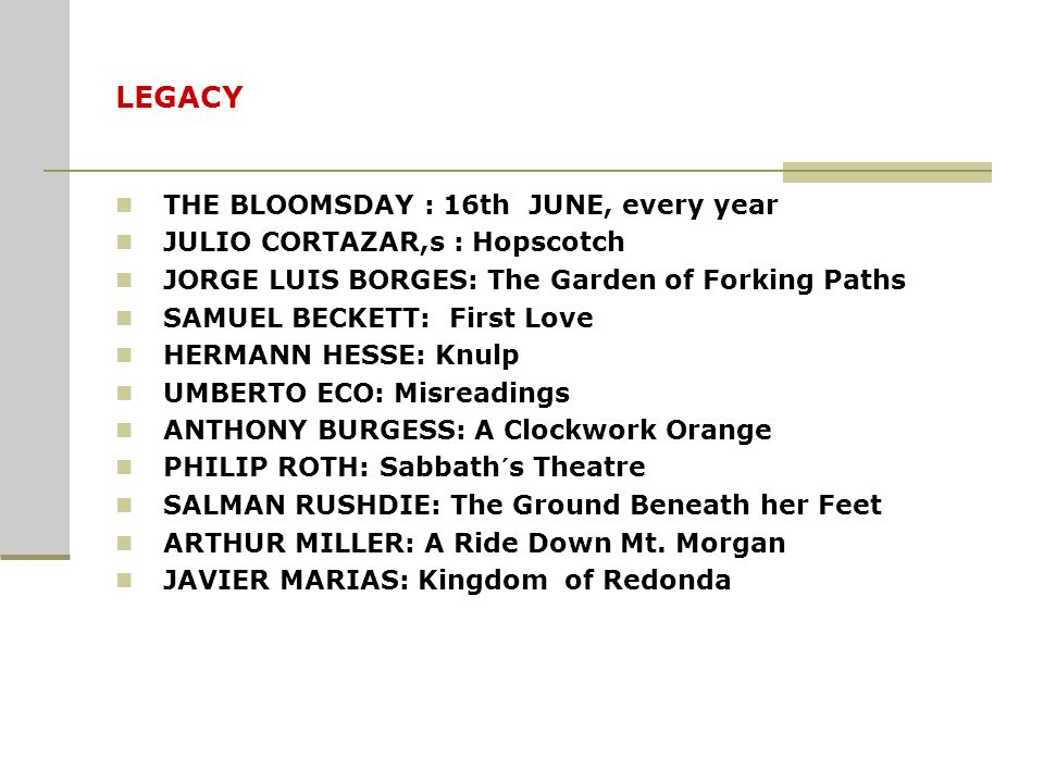 LEGACY THE BLOOMSDAY : 16th JUNE, every year JULIO CORTAZAR,s : Hopscotch JORGE LUIS BORGES: The Garden of Forking Paths SAMUEL BECKETT: First Love HE