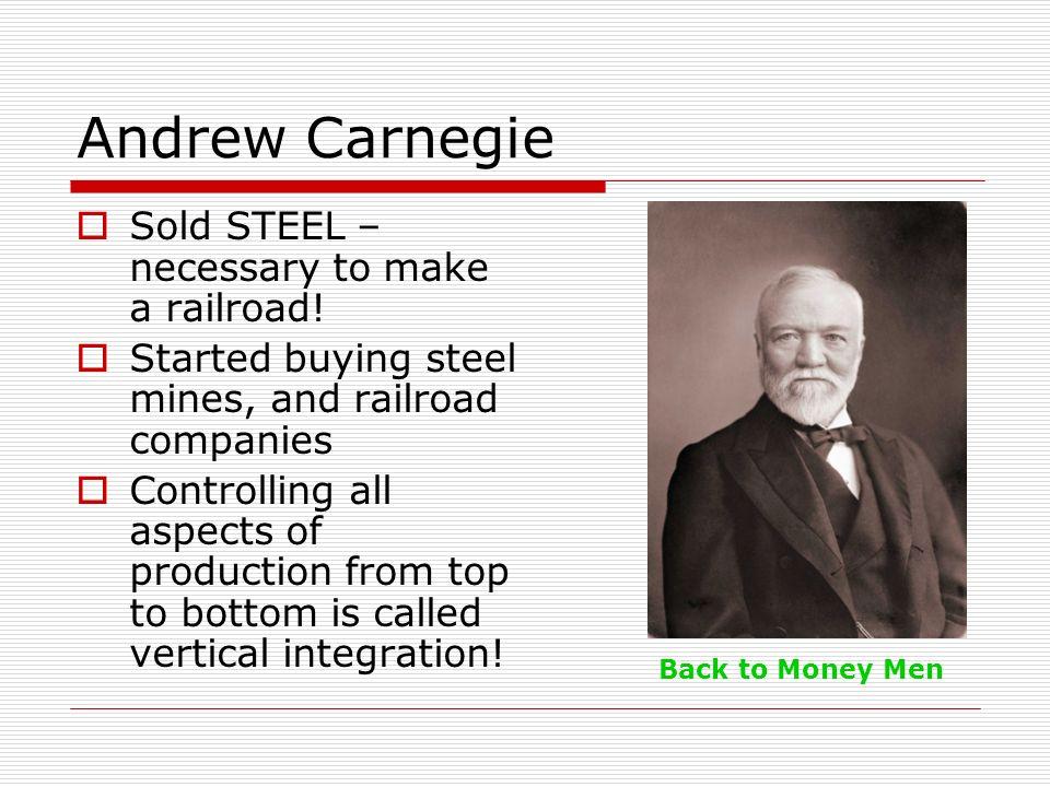 Andrew Carnegie Sold STEEL – necessary to make a railroad! Started buying steel mines, and railroad companies Controlling all aspects of production fr