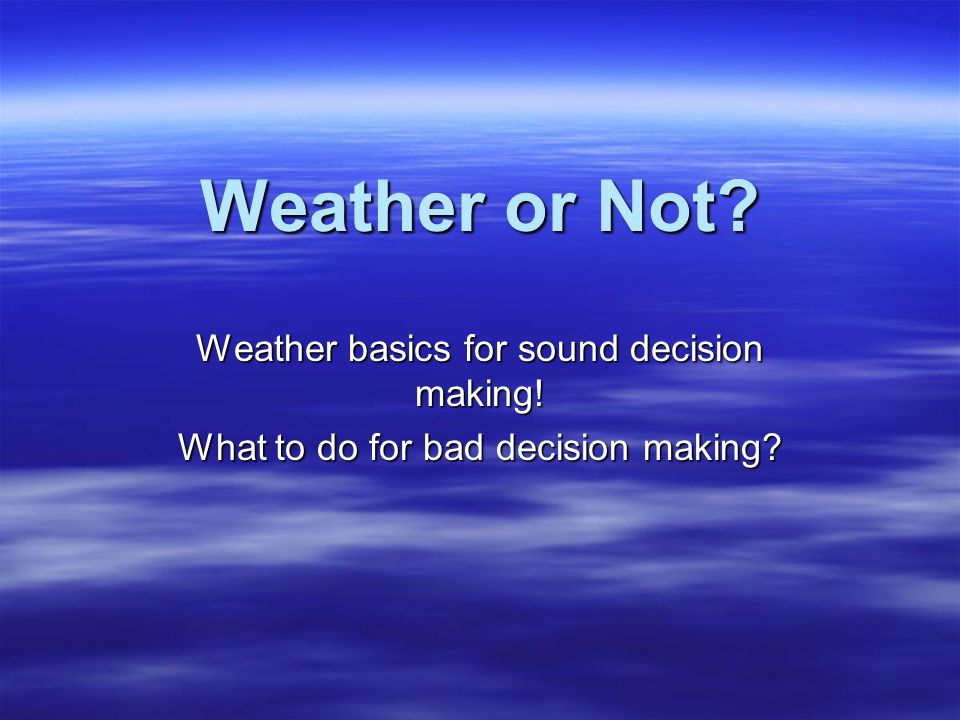 Weather or Not Weather basics for sound decision making! What to do for bad decision making