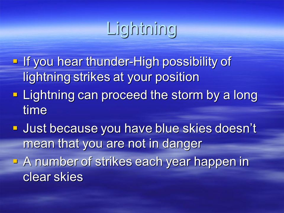 Lightning If you hear thunder-High possibility of lightning strikes at your position If you hear thunder-High possibility of lightning strikes at your position Lightning can proceed the storm by a long time Lightning can proceed the storm by a long time Just because you have blue skies doesnt mean that you are not in danger Just because you have blue skies doesnt mean that you are not in danger A number of strikes each year happen in clear skies A number of strikes each year happen in clear skies