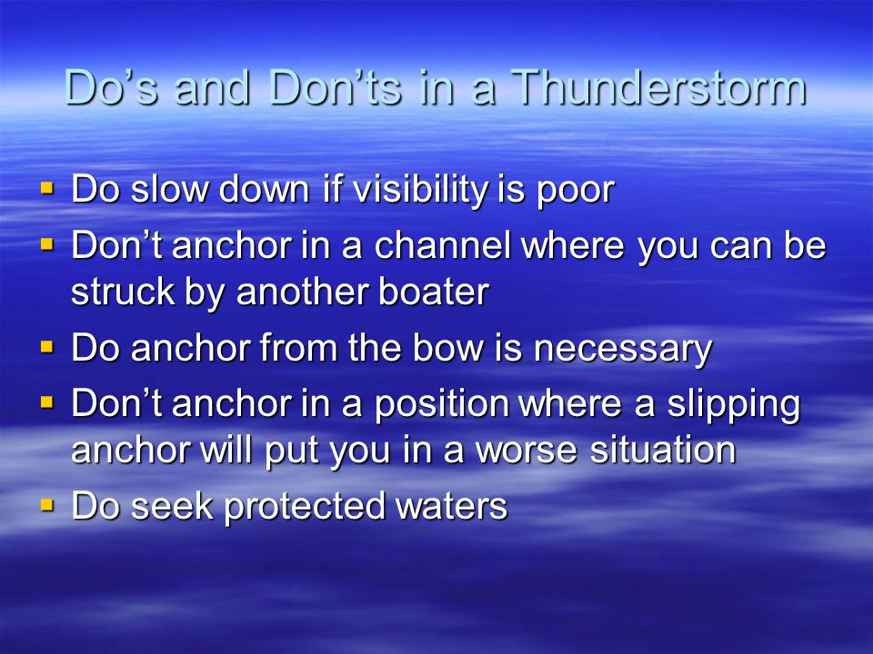 Dos and Donts in a Thunderstorm Do slow down if visibility is poor Do slow down if visibility is poor Dont anchor in a channel where you can be struck by another boater Dont anchor in a channel where you can be struck by another boater Do anchor from the bow is necessary Do anchor from the bow is necessary Dont anchor in a position where a slipping anchor will put you in a worse situation Dont anchor in a position where a slipping anchor will put you in a worse situation Do seek protected waters Do seek protected waters