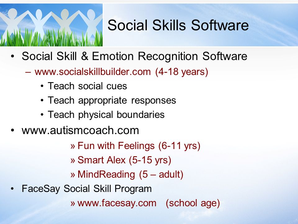 Social Skills Software Social Skill & Emotion Recognition Software –www.socialskillbuilder.com (4-18 years) Teach social cues Teach appropriate respon