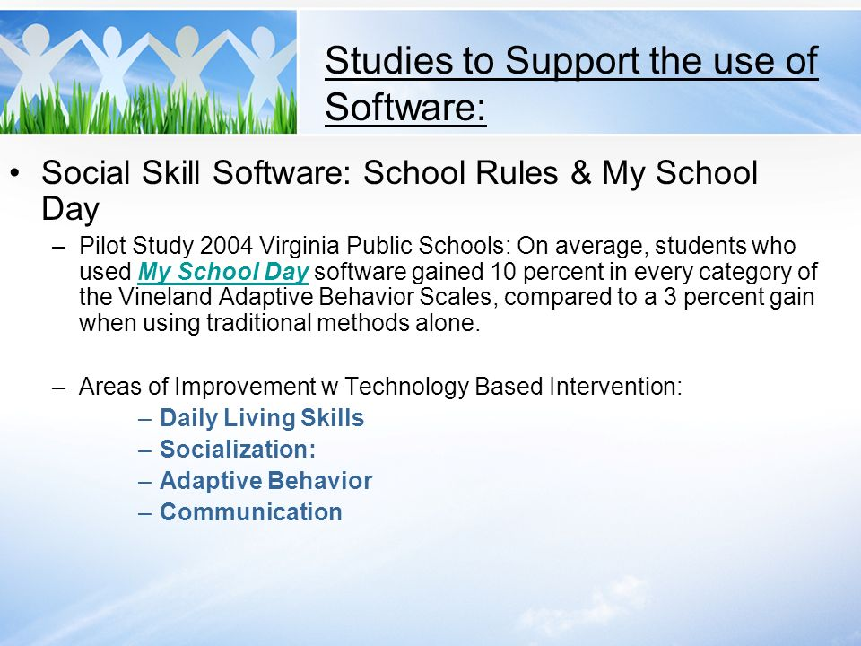 Studies to Support the use of Software: Social Skill Software: School Rules & My School Day –Pilot Study 2004 Virginia Public Schools: On average, stu