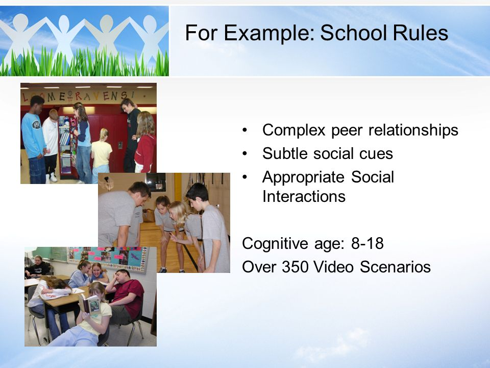 For Example: School Rules Complex peer relationships Subtle social cues Appropriate Social Interactions Cognitive age: 8-18 Over 350 Video Scenarios