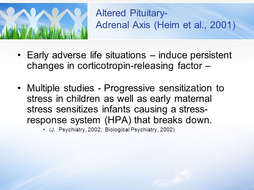 Altered Pituitary- Adrenal Axis (Heim et al., 2001) Early adverse life situations – induce persistent changes in corticotropin-releasing factor – Mult