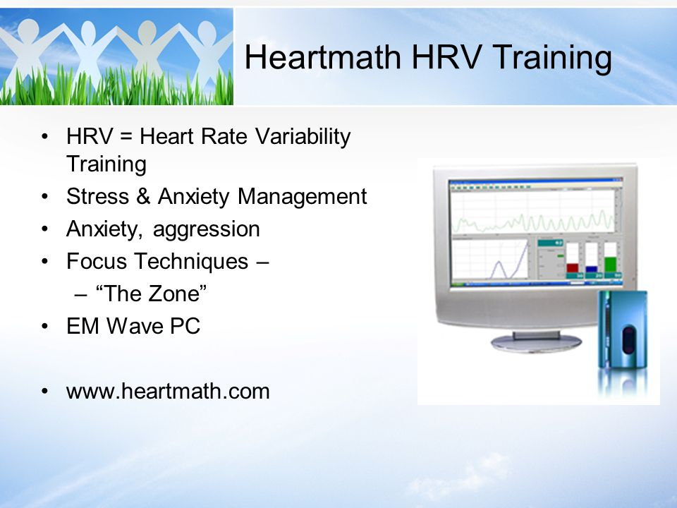 Heartmath HRV Training HRV = Heart Rate Variability Training Stress & Anxiety Management Anxiety, aggression Focus Techniques – –The Zone EM Wave PC w