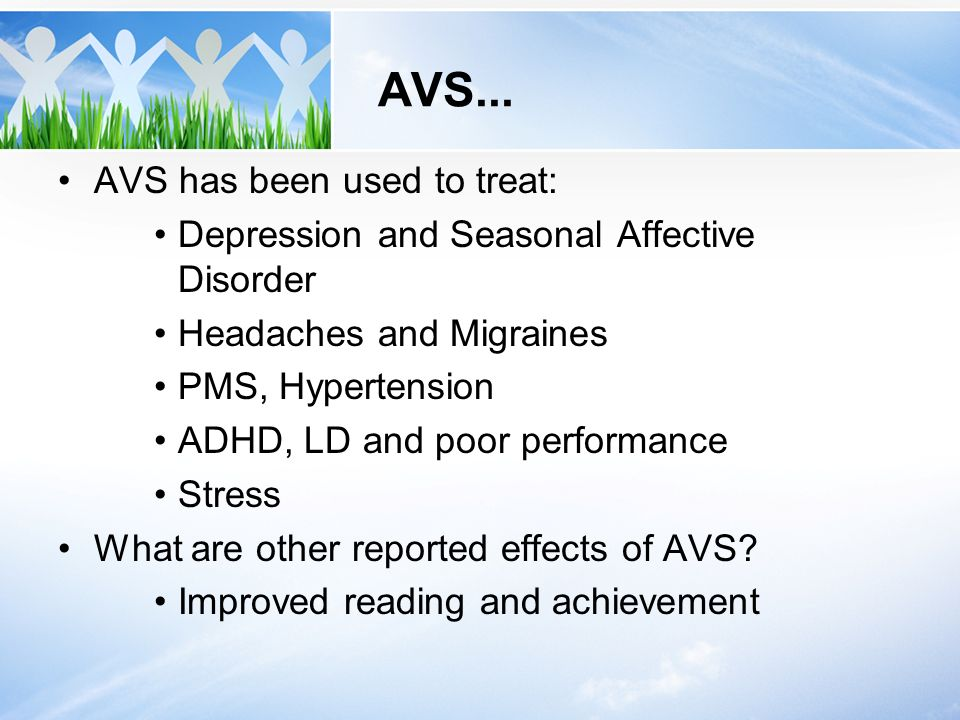 AVS... AVS has been used to treat: Depression and Seasonal Affective Disorder Headaches and Migraines PMS, Hypertension ADHD, LD and poor performance