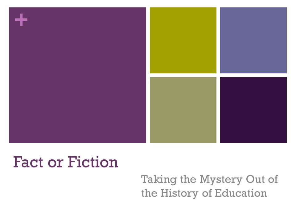 + Fact or Fiction Taking the Mystery Out of the History of Education
