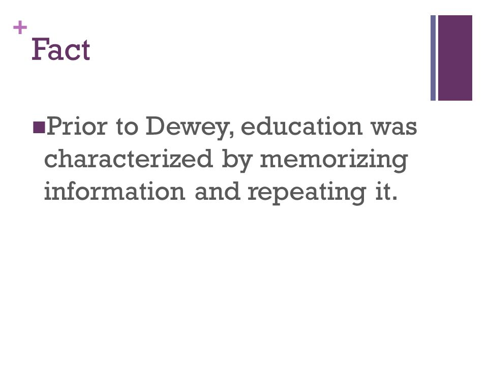 + Fact Prior to Dewey, education was characterized by memorizing information and repeating it.