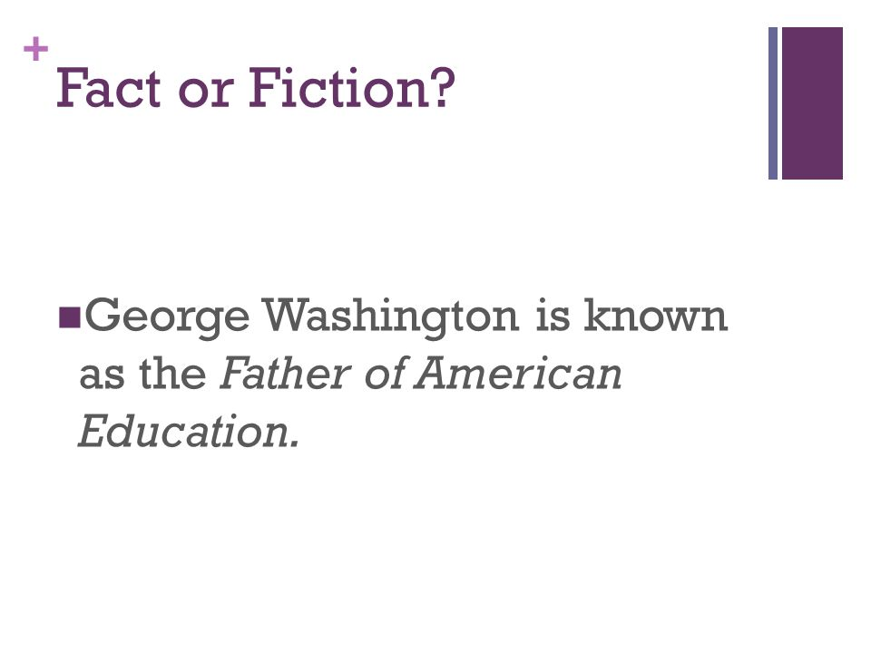 + Fact or Fiction George Washington is known as the Father of American Education.