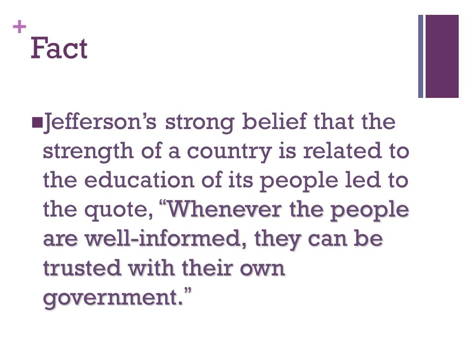 + Fact Whenever the people are well-informed, they can be trusted with their own government.