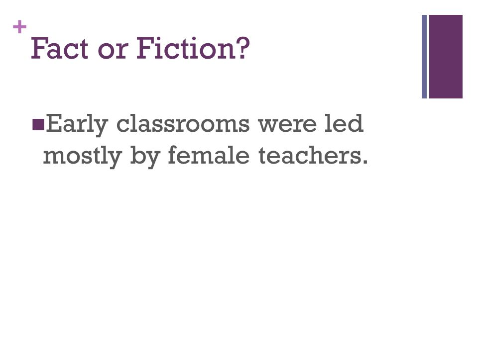 + Fact or Fiction Early classrooms were led mostly by female teachers.