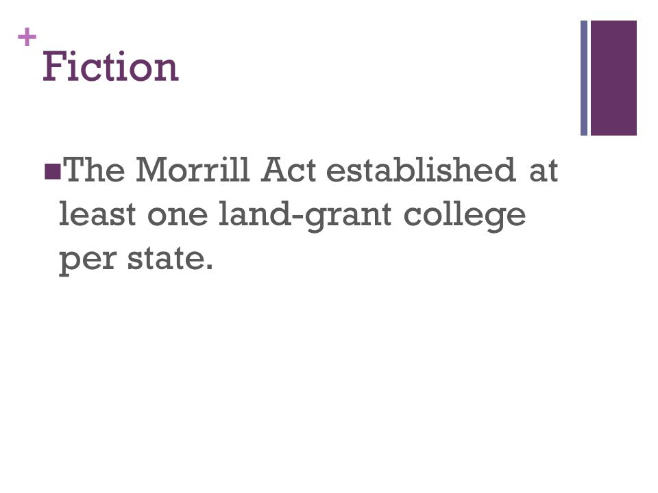 + Fiction The Morrill Act established at least one land-grant college per state.
