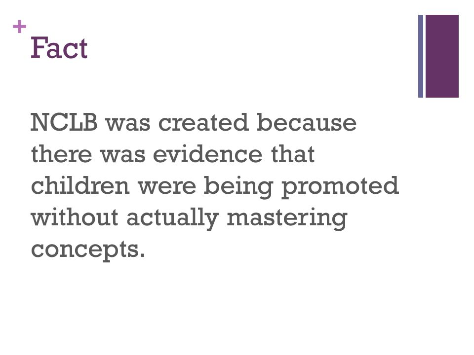 + Fact NCLB was created because there was evidence that children were being promoted without actually mastering concepts.