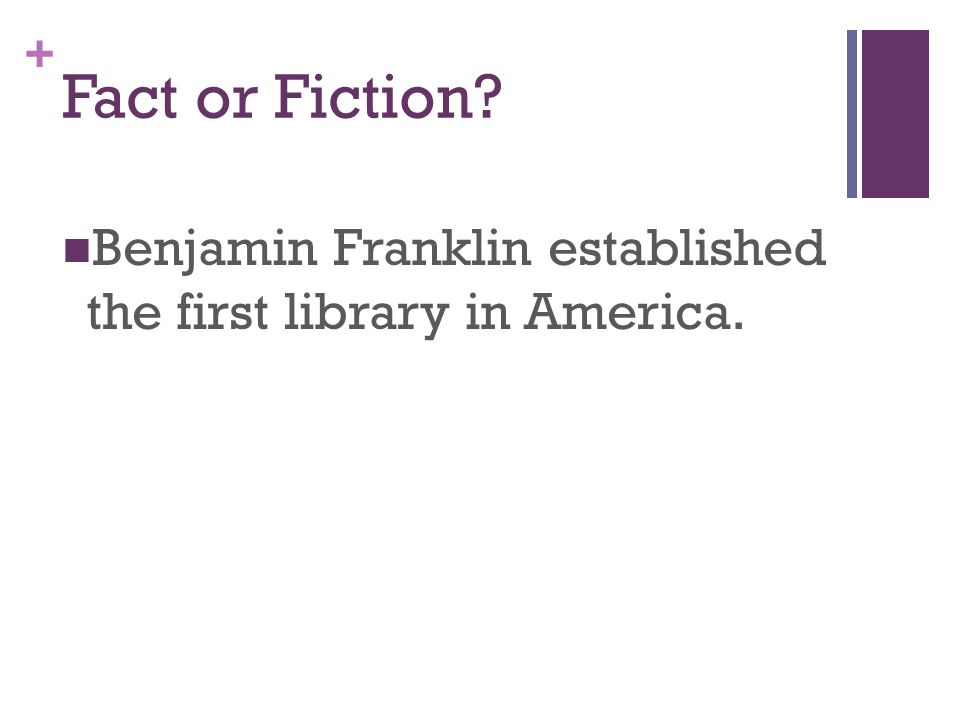 + Fact or Fiction Benjamin Franklin established the first library in America.