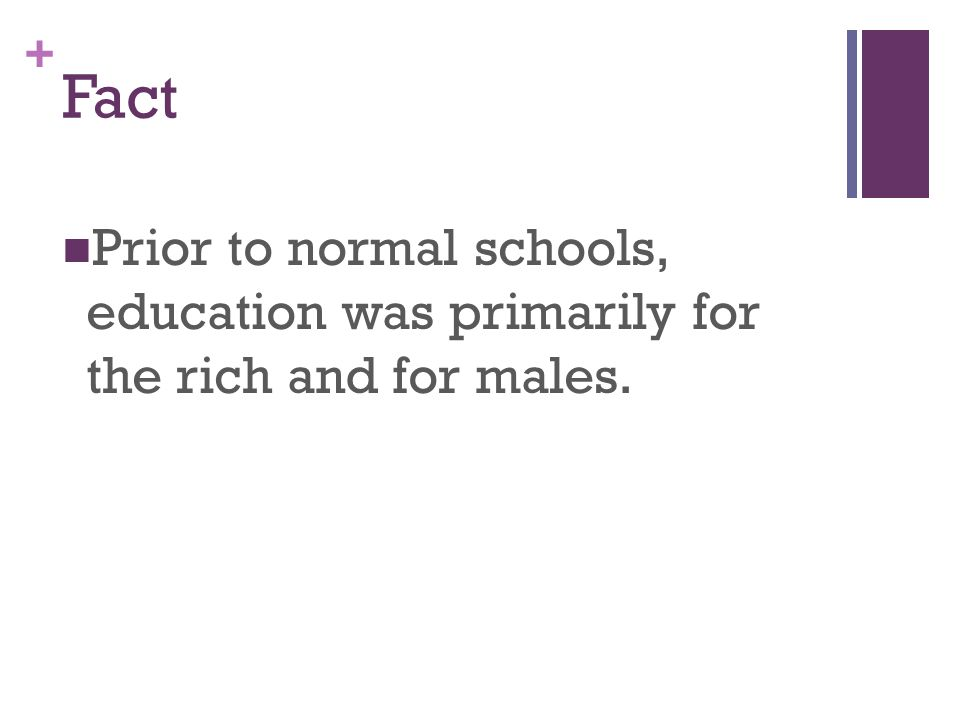 + Fact Prior to normal schools, education was primarily for the rich and for males.