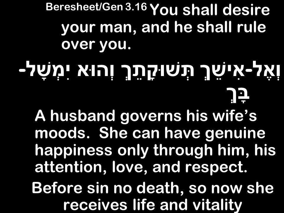 Beresheet/Gen 3.16 You shall desire your man, and he shall rule over you. וְאֶל - אִישֵׁךְ תְּשׁוּקָתֵךְ וְהוּא יִמְשָׁל - בָּךְ A husband governs his