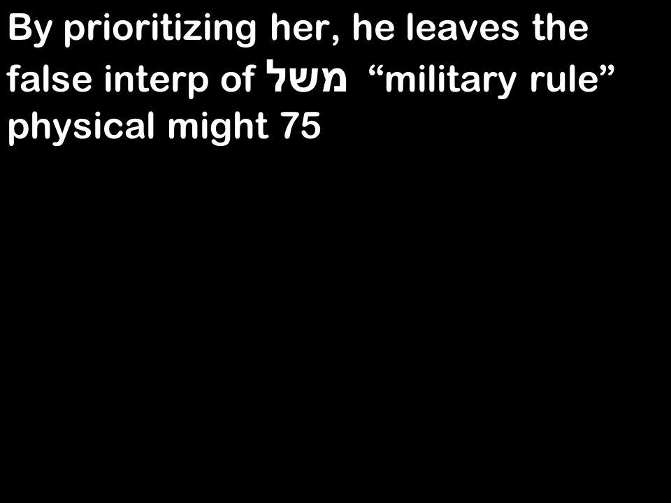 By prioritizing her, he leaves the false interp of משל military rule physical might 75
