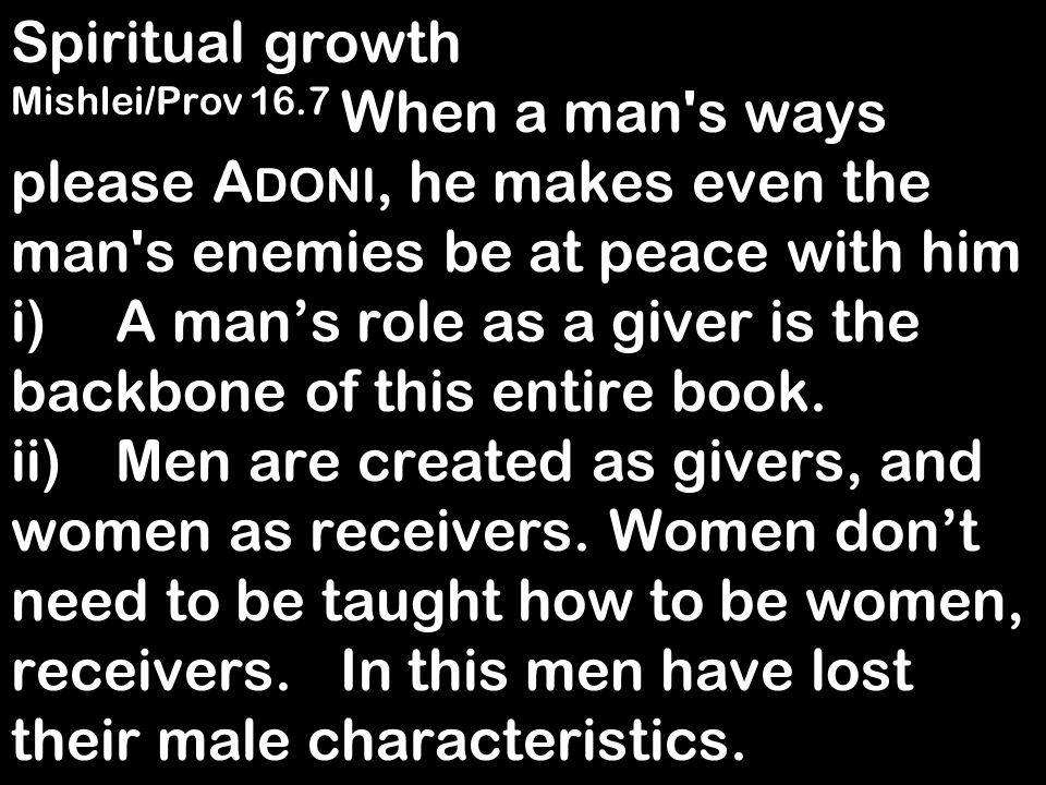 Spiritual growth Mishlei/Prov 16.7 When a man's ways please A DONI, he makes even the man's enemies be at peace with him i)A mans role as a giver is t