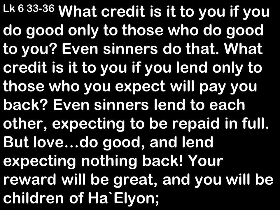 Lk 6 33-36 What credit is it to you if you do good only to those who do good to you? Even sinners do that. What credit is it to you if you lend only t