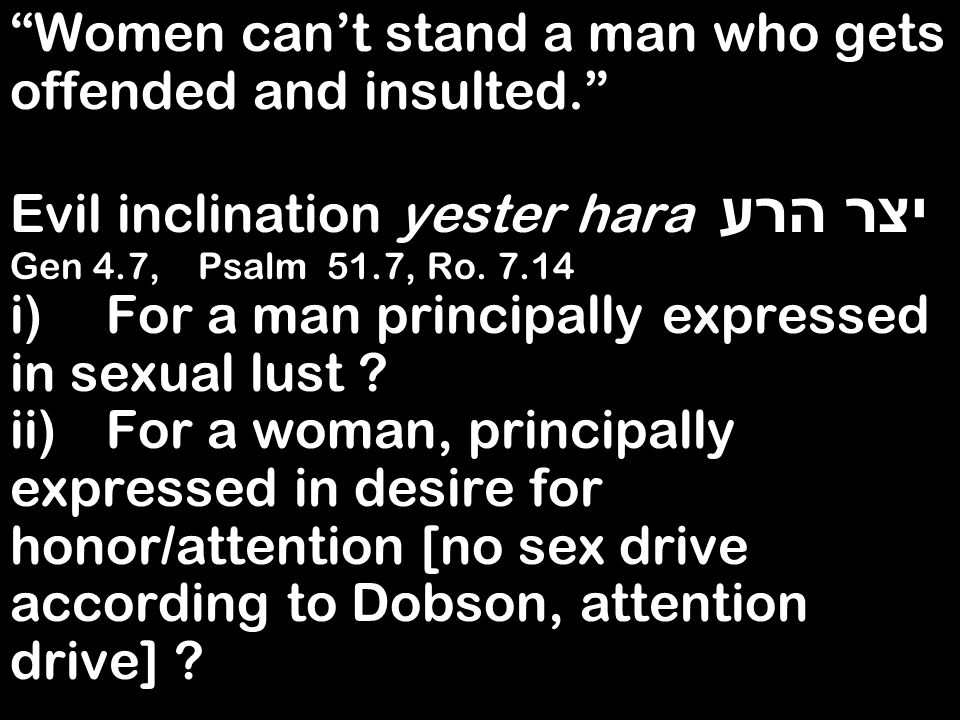 Women cant stand a man who gets offended and insulted. Evil inclination yester hara יצר הרע Gen 4.7, Psalm 51.7, Ro. 7.14 i)For a man principally expr
