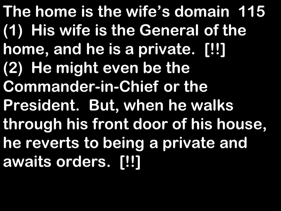 The home is the wifes domain 115 (1)His wife is the General of the home, and he is a private. [!!] (2)He might even be the Commander-in-Chief or the P