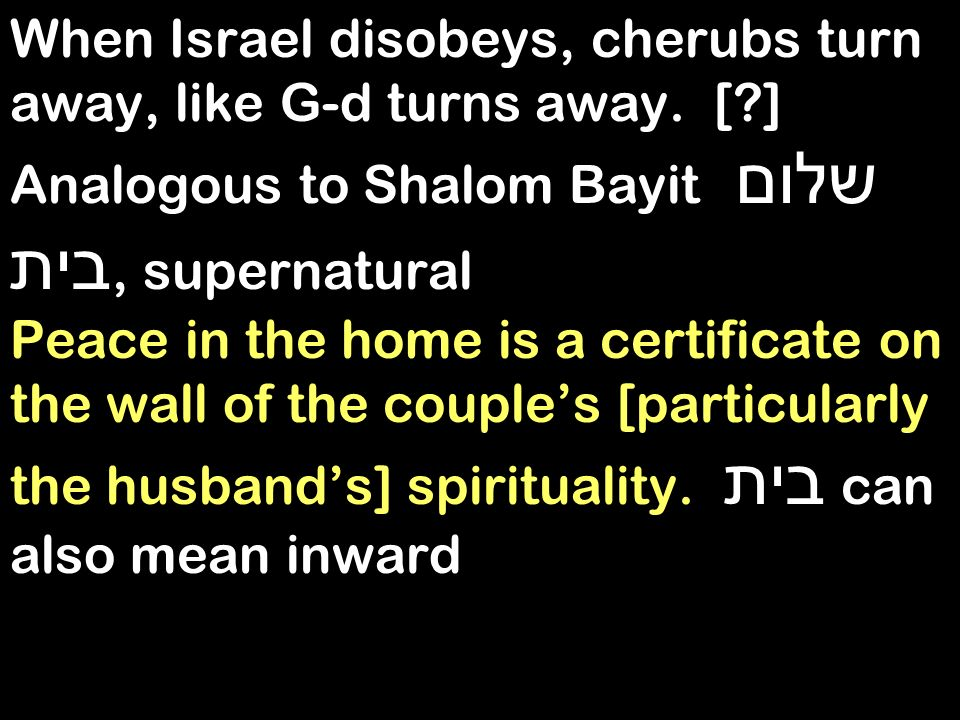When Israel disobeys, cherubs turn away, like G-d turns away. [?] Analogous to Shalom Bayit שלום בית, supernatural Peace in the home is a certificate