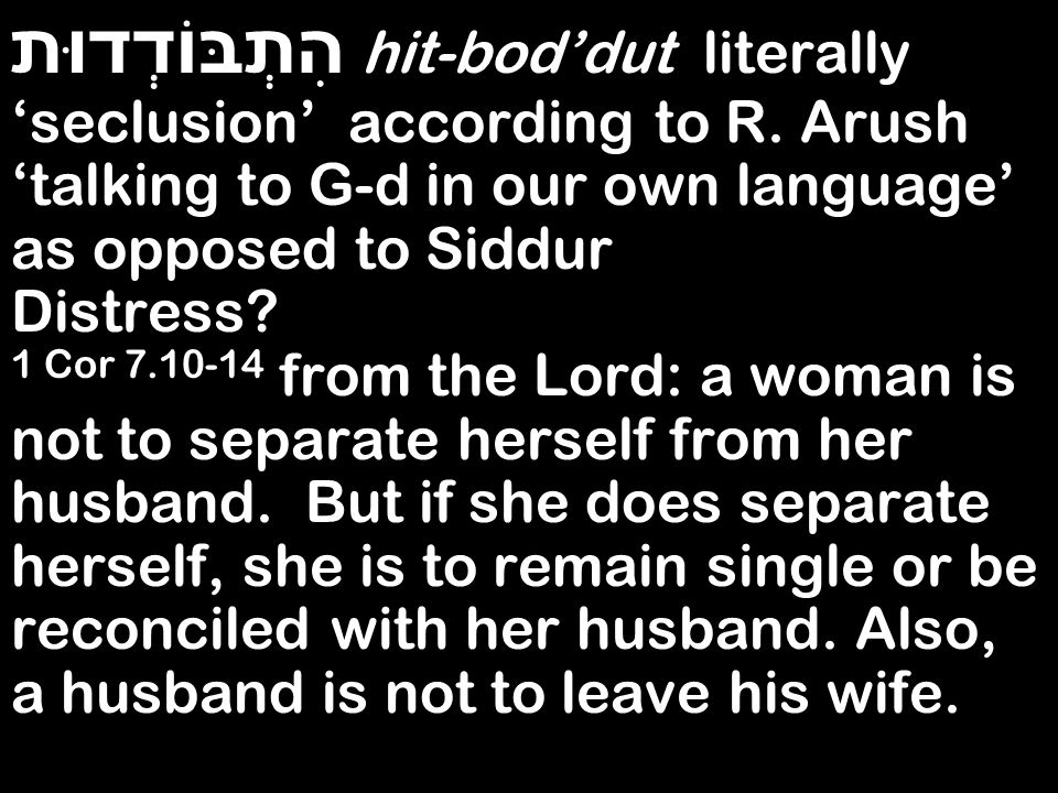 הִתְבּוֹדְדוּת hit-boddut literally seclusion according to R. Arush talking to G-d in our own language as opposed to Siddur Distress? 1 Cor 7.10-14 fr