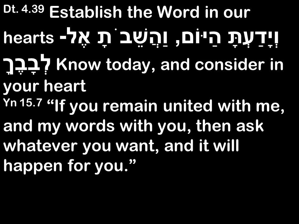 Dt. 4.39 Establish the Word in our hearts וְיָדַעְתָּ הַיּוֹם, וַהֲשֵׁבֹתָ אֶל - לְבָבֶךָ Know today, and consider in your heart Yn 15.7 If you remain