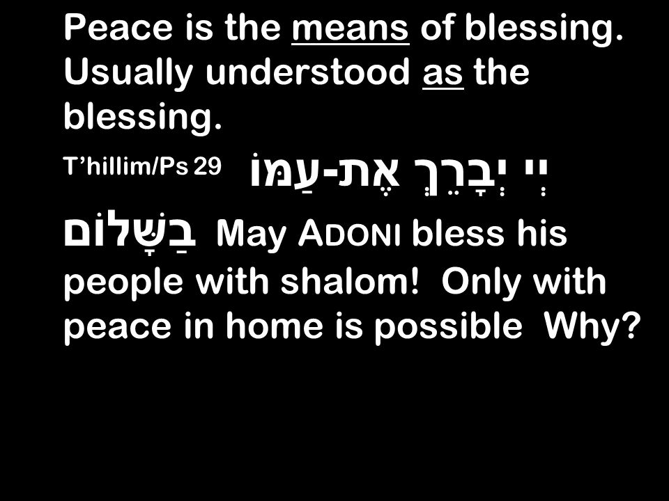 Peace is the means of blessing. Usually understood as the blessing. Thillim/Ps 29 יְי יְבָרֵךְ אֶת - עַמּוֹ בַשָּׁלוֹם May A DONI bless his people wit