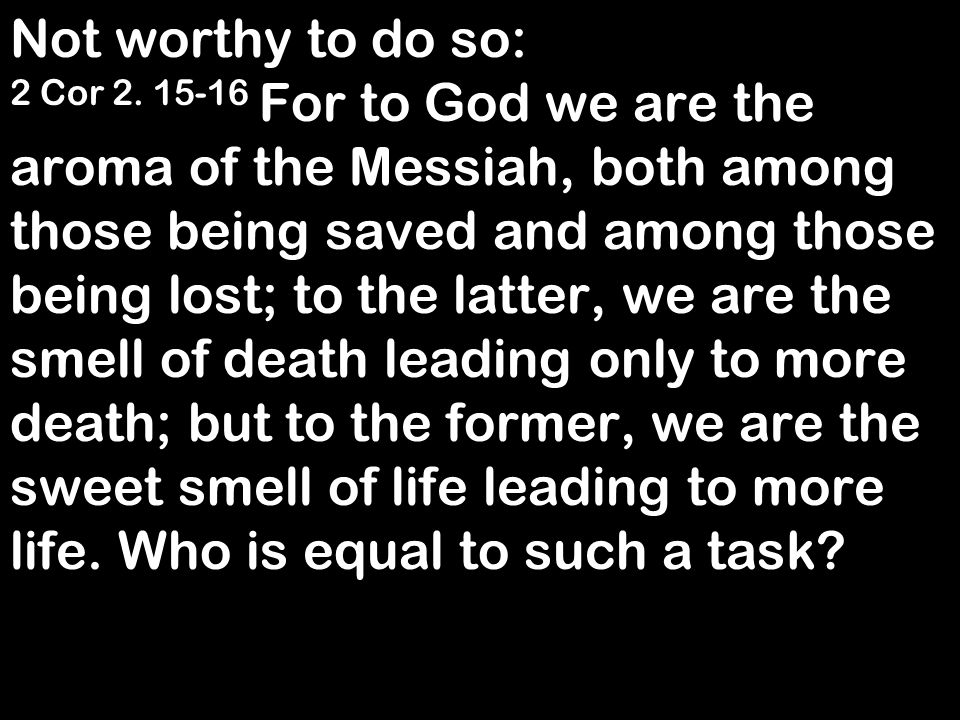 Not worthy to do so: 2 Cor 2. 15-16 For to God we are the aroma of the Messiah, both among those being saved and among those being lost; to the latter