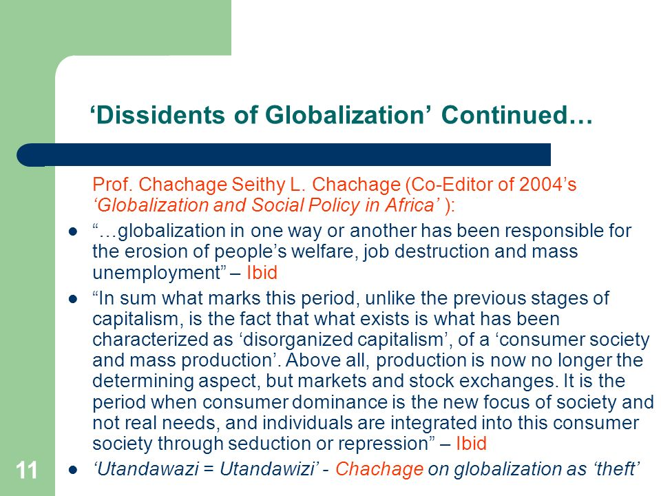 11 Dissidents of Globalization Continued… Prof. Chachage Seithy L. Chachage (Co-Editor of 2004s Globalization and Social Policy in Africa ): …globaliz