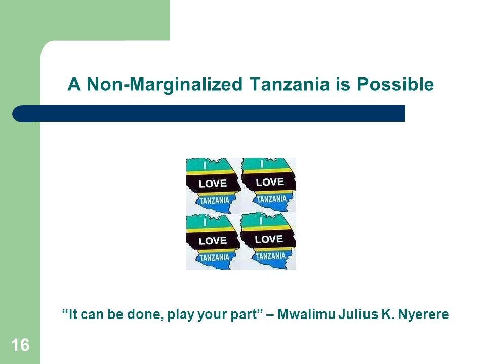 16 A Non-Marginalized Tanzania is Possible It can be done, play your part – Mwalimu Julius K. Nyerere