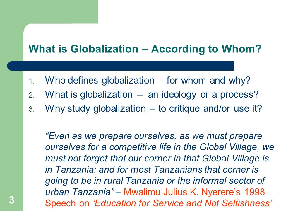 3 What is Globalization – According to Whom? 1. Who defines globalization – for whom and why? 2. What is globalization – an ideology or a process? 3.