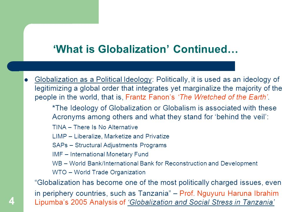 4 What is Globalization Continued… Globalization as a Political Ideology: Politically, it is used as an ideology of legitimizing a global order that i