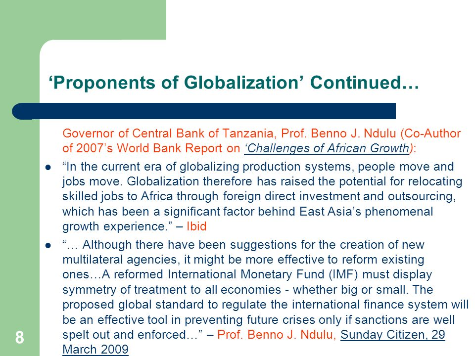 8 Proponents of Globalization Continued… Governor of Central Bank of Tanzania, Prof. Benno J. Ndulu (Co-Author of 2007s World Bank Report on Challenge