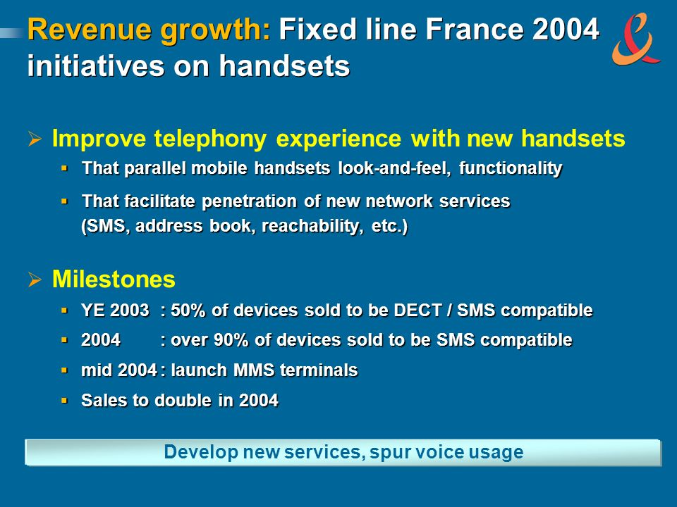 Revenue growth: Fixed line France 2004 initiatives on handsets Improve telephony experience with new handsets That parallel mobile handsets look-and-f