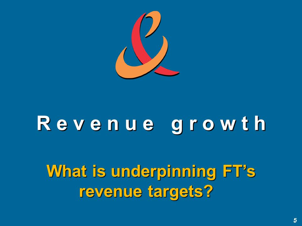 5 5 R e v e n u e g r o w t h What is underpinning FTs revenue targets