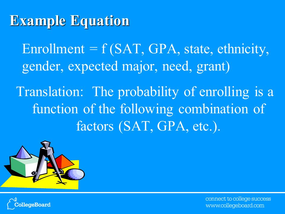 Example Equation Enrollment = f (SAT, GPA, state, ethnicity, gender, expected major, need, grant) Translation: The probability of enrolling is a funct