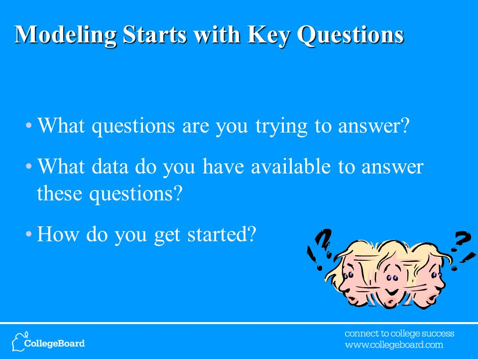 Modeling Starts with Key Questions What questions are you trying to answer? What data do you have available to answer these questions? How do you get