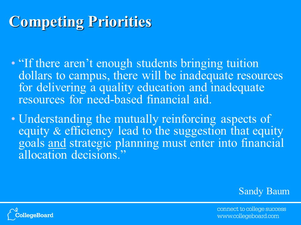 Competing Priorities If there arent enough students bringing tuition dollars to campus, there will be inadequate resources for delivering a quality education and inadequate resources for need-based financial aid.