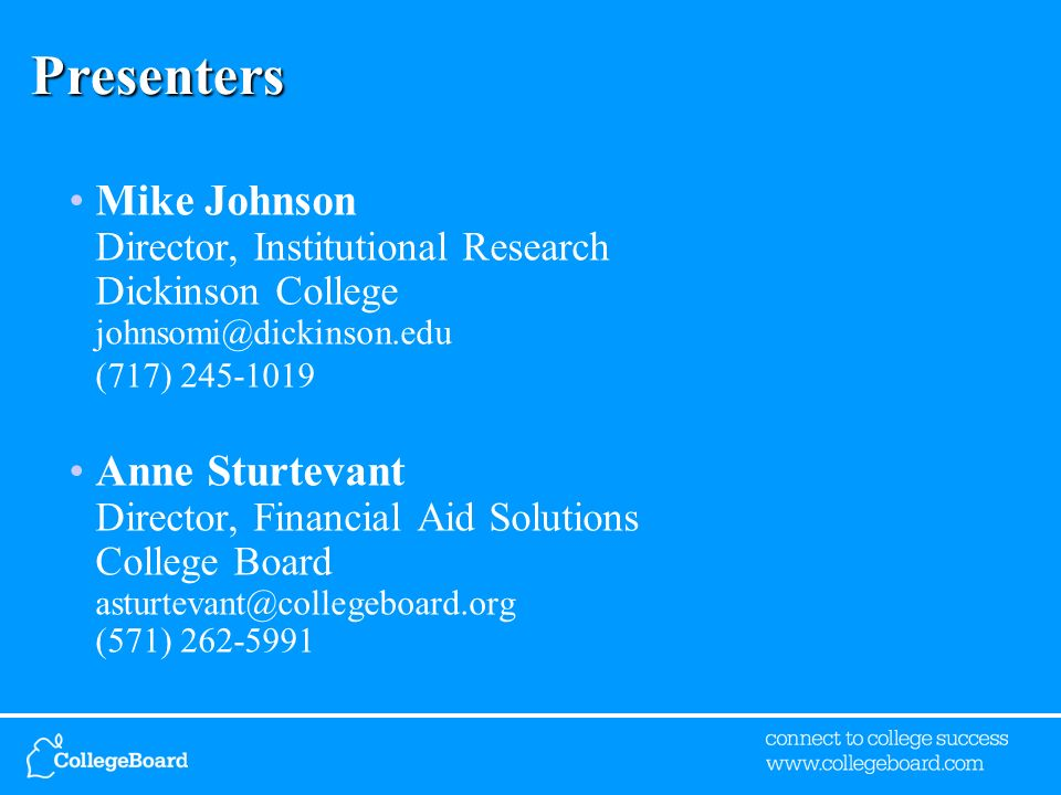 Presenters Mike Johnson Director, Institutional Research Dickinson College johnsomi@dickinson.edu (717) 245-1019 Anne Sturtevant Director, Financial Aid Solutions College Board asturtevant@collegeboard.org (571) 262-5991