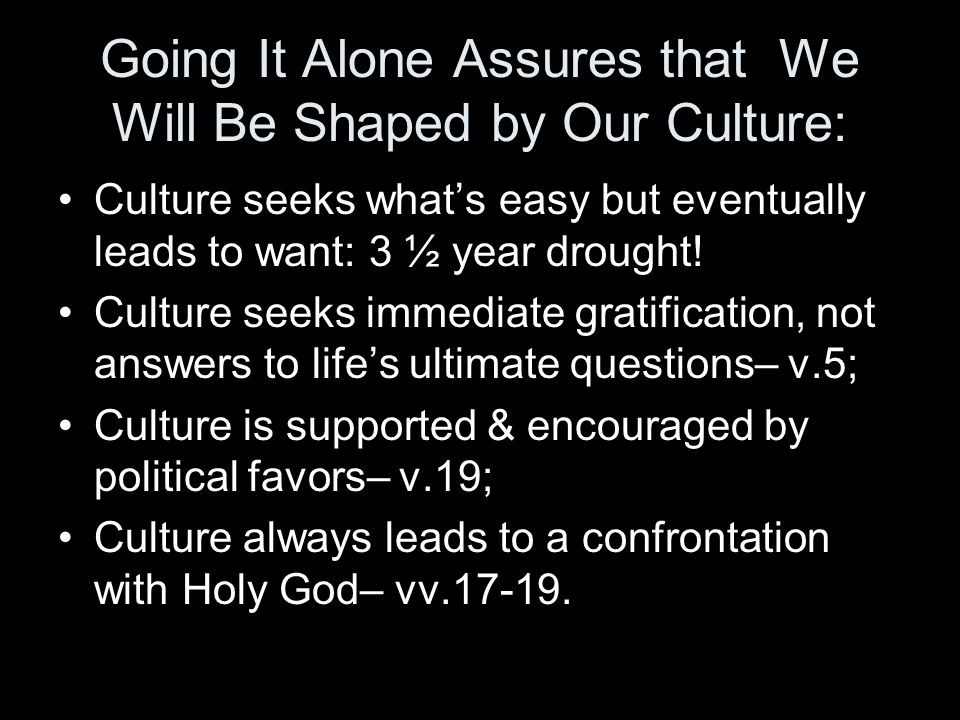 Going It Alone Assures that We Will Be Shaped by Our Culture: Culture seeks whats easy but eventually leads to want: 3 ½ year drought! Culture seeks i