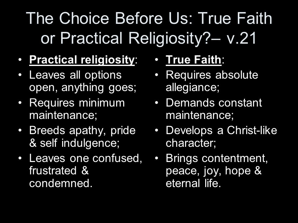 The Choice Before Us: True Faith or Practical Religiosity?– v.21 Practical religiosity: Leaves all options open, anything goes; Requires minimum maint