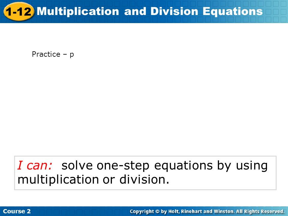 Course 2 1-12 Multiplication and Division Equations I can: solve one-step equations by using multiplication or division. Practice – p