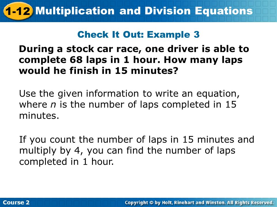 Course 2 1-12 Multiplication and Division Equations Check It Out: Example 3 During a stock car race, one driver is able to complete 68 laps in 1 hour.