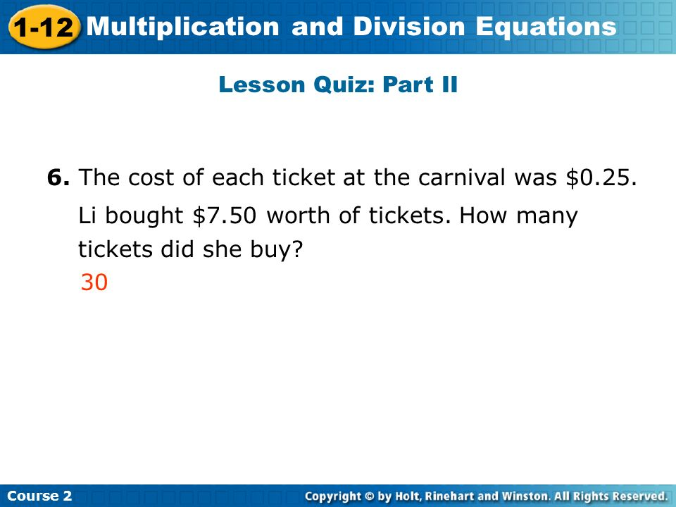 Course 2 1-12 Multiplication and Division Equations Lesson Quiz: Part II 6. The cost of each ticket at the carnival was $0.25. Li bought $7.50 worth o