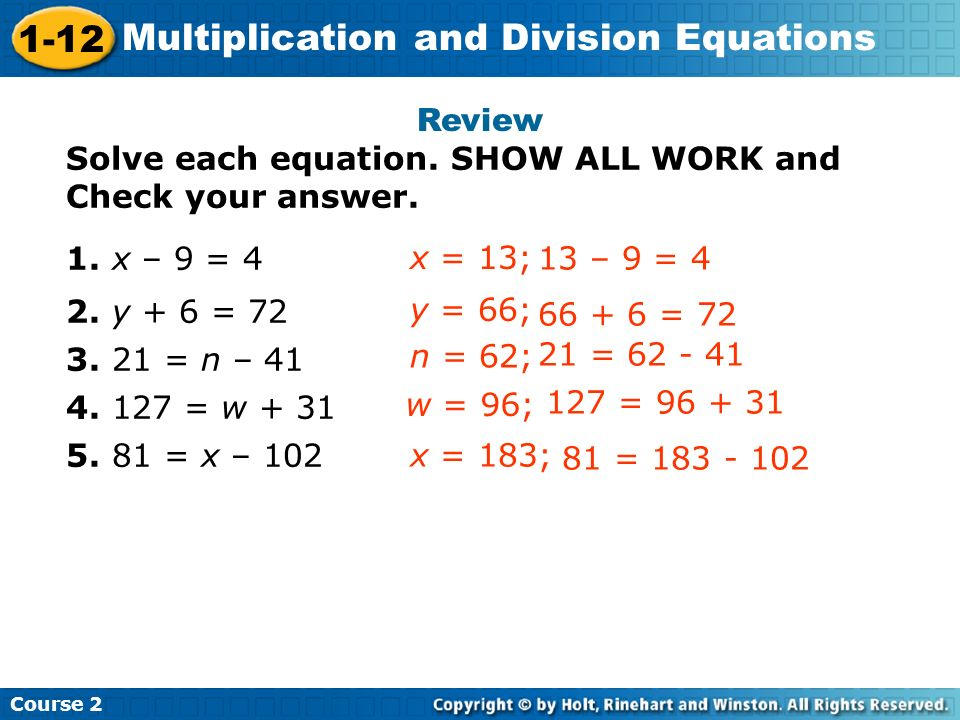 Course 2 1-12 Multiplication and Division Equations Review Solve each equation. SHOW ALL WORK and Check your answer. 1. x – 9 = 4 2. y + 6 = 72 3. 21