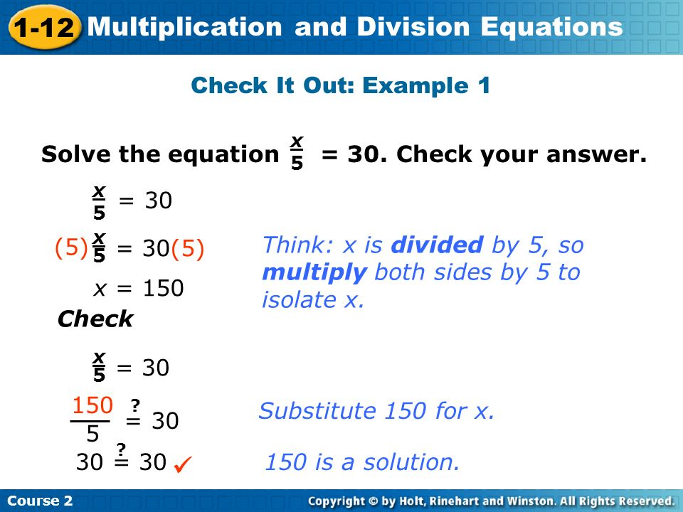 Course 2 1-12 Multiplication and Division Equations Check It Out: Example 1 Solve the equation = 30. Check your answer. x5x5 x5x5 = 30 x5x5 = 30(5) (5