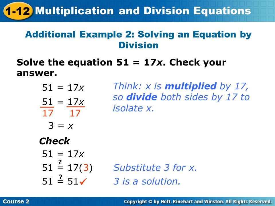 Course 2 1-12 Multiplication and Division Equations Solve the equation 51 = 17x. Check your answer. Additional Example 2: Solving an Equation by Divis